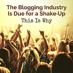 The Blogging Industry Is Due for a Shake-Up – This Is Why